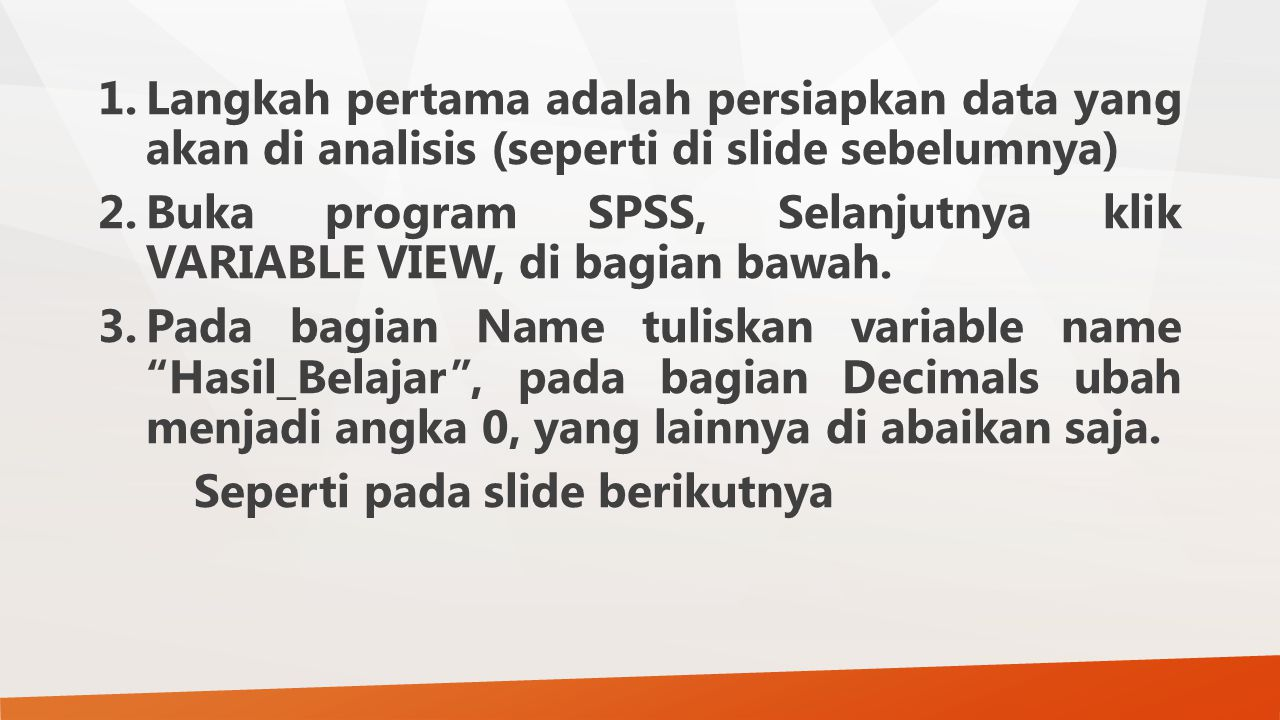 1.Langkah pertama adalah persiapkan data yang akan di analisis (seperti di slide sebelumnya) 2.Buka program SPSS, Selanjutnya klik VARIABLE VIEW, di b