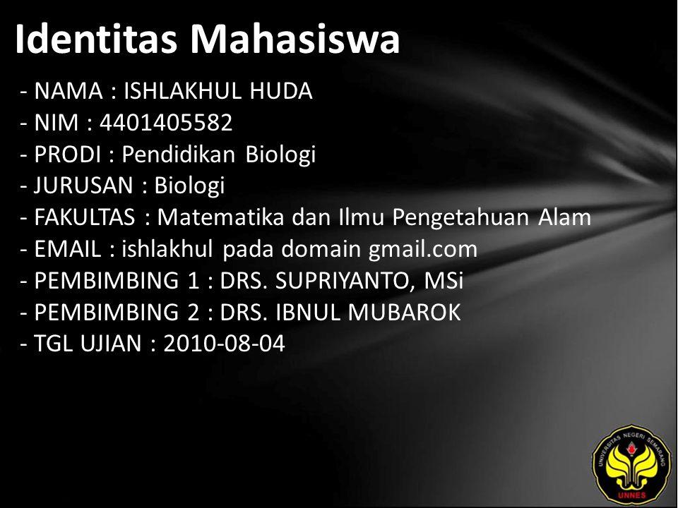 Identitas Mahasiswa - NAMA : ISHLAKHUL HUDA - NIM : 4401405582 - PRODI : Pendidikan Biologi - JURUSAN : Biologi - FAKULTAS : Matematika dan Ilmu Pengetahuan Alam - EMAIL : ishlakhul pada domain gmail.com - PEMBIMBING 1 : DRS.