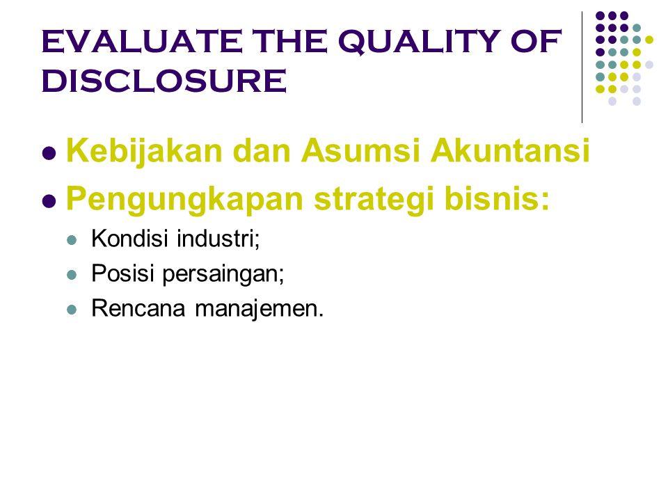 EVALUATE THE QUALITY OF DISCLOSURE Kebijakan dan Asumsi Akuntansi Pengungkapan strategi bisnis: Kondisi industri; Posisi persaingan; Rencana manajemen