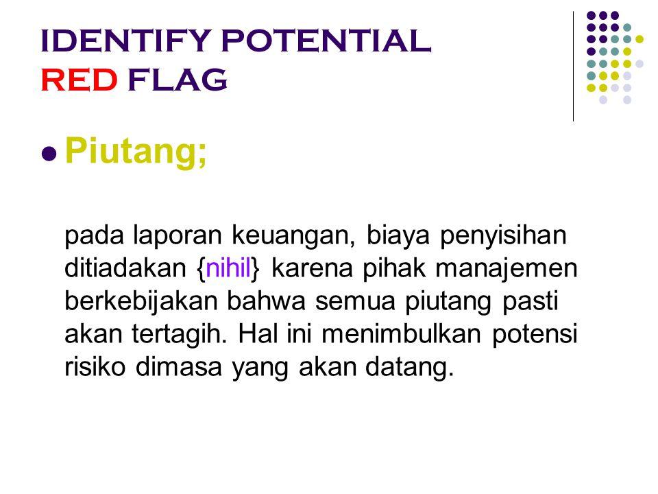 IDENTIFY POTENTIAL RED FLAG Piutang; pada laporan keuangan, biaya penyisihan ditiadakan {nihil} karena pihak manajemen berkebijakan bahwa semua piutan