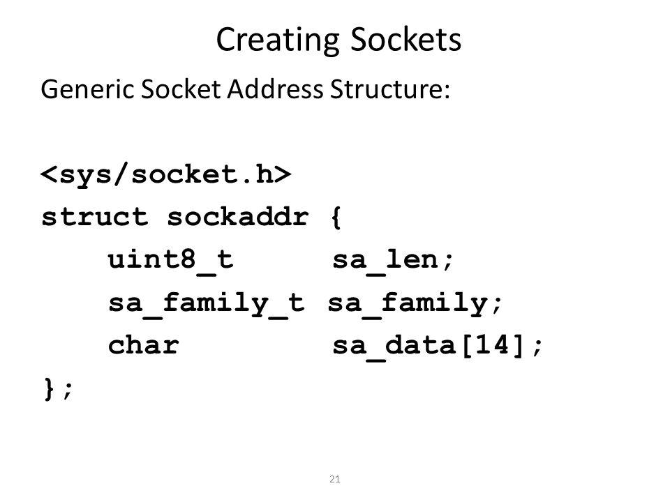 21 Creating Sockets Generic Socket Address Structure: struct sockaddr { uint8_t sa_len; sa_family_t sa_family; char sa_data[14]; };