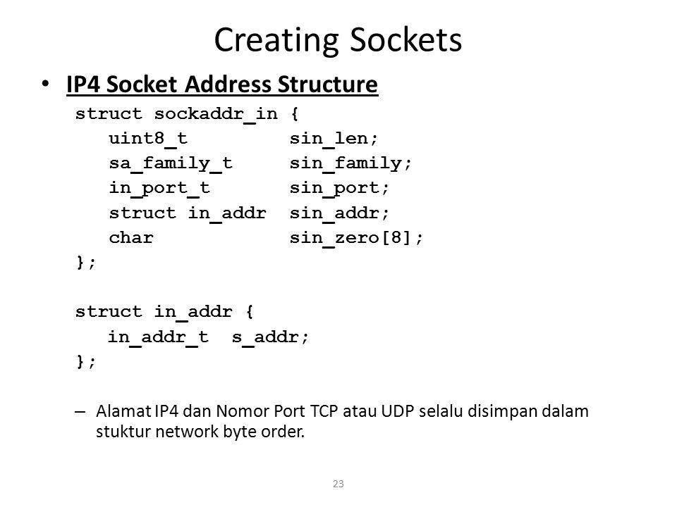 23 Creating Sockets IP4 Socket Address Structure struct sockaddr_in { uint8_t sin_len; sa_family_t sin_family; in_port_t sin_port; struct in_addr sin_