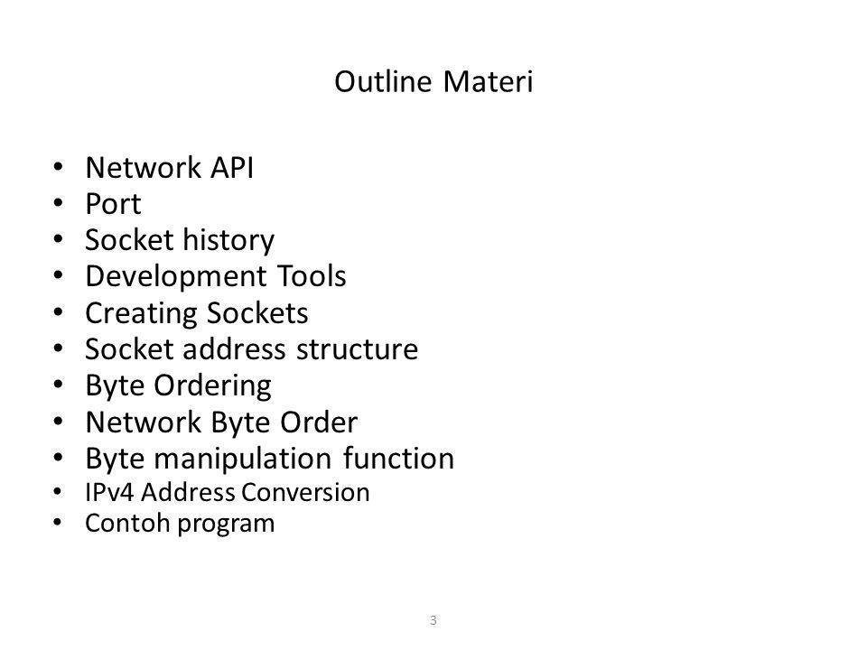 3 Outline Materi Network API Port Socket history Development Tools Creating Sockets Socket address structure Byte Ordering Network Byte Order Byte man