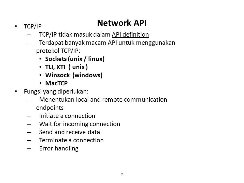 7 Network API TCP/IP – TCP/IP tidak masuk dalam API definition – Terdapat banyak macam API untuk menggunakan protokol TCP/IP: Sockets (unix / linux) T