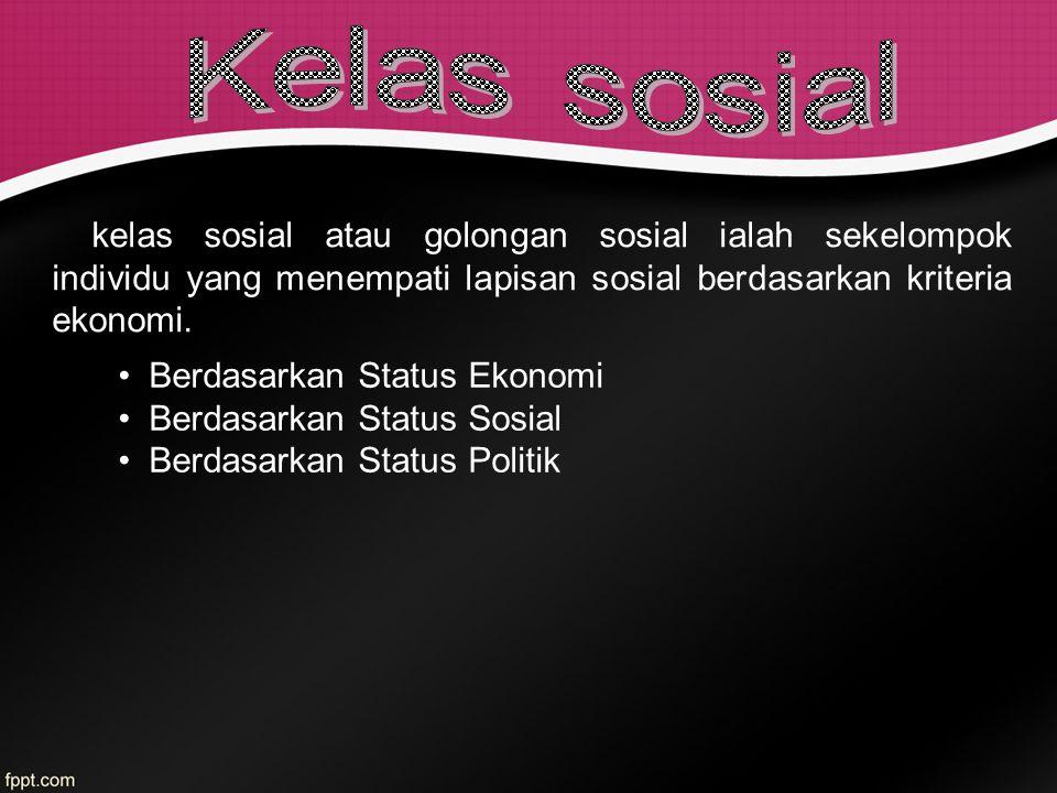 kelas sosial atau golongan sosial ialah sekelompok individu yang menempati lapisan sosial berdasarkan kriteria ekonomi. Berdasarkan Status Ekonomi Ber