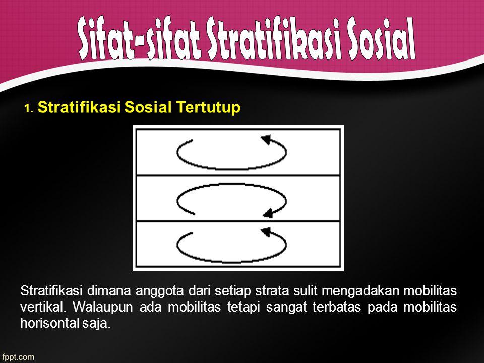 1. Stratifikasi Sosial Tertutup Stratifikasi dimana anggota dari setiap strata sulit mengadakan mobilitas vertikal. Walaupun ada mobilitas tetapi sang