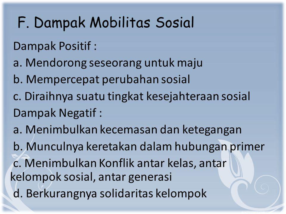 F.Dampak Mobilitas Sosial Dampak Positif : a. Mendorong seseorang untuk maju b.