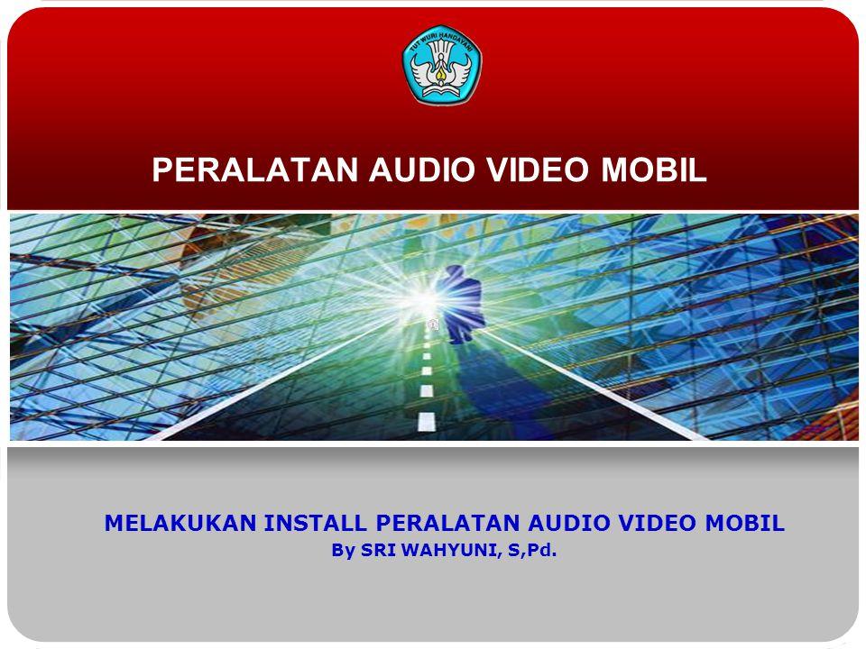 PERALATAN AUDIO VIDEO MOBIL MELAKUKAN INSTALL PERALATAN AUDIO VIDEO MOBIL By SRI WAHYUNI, S,Pd.
