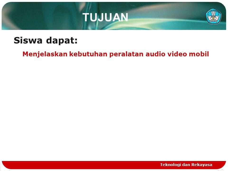Teknologi dan Rekayasa TUJUAN Siswa dapat: Menjelaskan kebutuhan peralatan audio video mobil