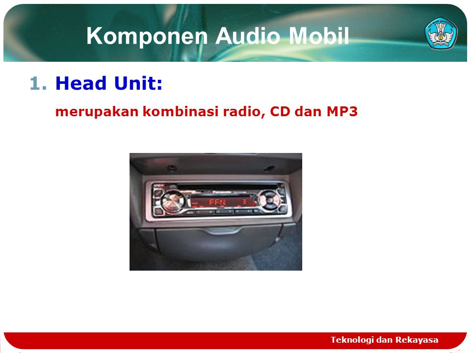 Teknologi dan Rekayasa Komponen Audio Mobil 1.Head Unit: merupakan kombinasi radio, CD dan MP3