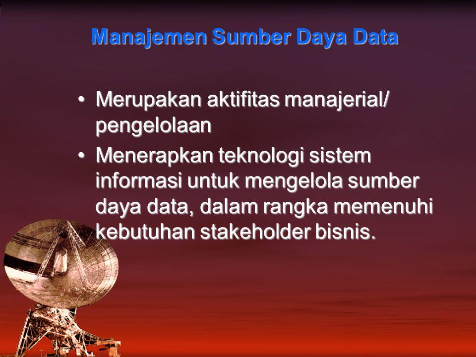 Manajemen Sumber Daya Data Merupakan aktifitas manajerial/ pengelolaanMerupakan aktifitas manajerial/ pengelolaan Menerapkan teknologi sistem informasi untuk mengelola sumber daya data, dalam rangka memenuhi kebutuhan stakeholder bisnis.Menerapkan teknologi sistem informasi untuk mengelola sumber daya data, dalam rangka memenuhi kebutuhan stakeholder bisnis.