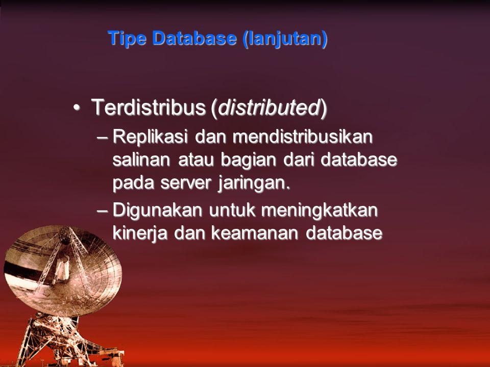 Tipe Database (lanjutan) Terdistribus (distributed)Terdistribus (distributed) –Replikasi dan mendistribusikan salinan atau bagian dari database pada server jaringan.