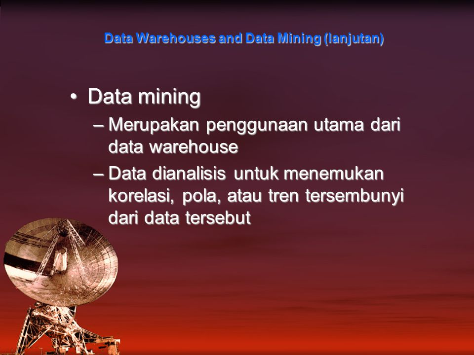 Data Warehouses and Data Mining (lanjutan) Data miningData mining –Merupakan penggunaan utama dari data warehouse –Data dianalisis untuk menemukan korelasi, pola, atau tren tersembunyi dari data tersebut