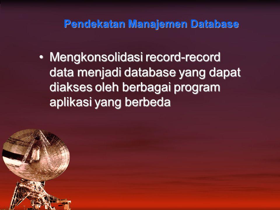 Pendekatan Manajemen Database Mengkonsolidasi record-record data menjadi database yang dapat diakses oleh berbagai program aplikasi yang berbedaMengkonsolidasi record-record data menjadi database yang dapat diakses oleh berbagai program aplikasi yang berbeda