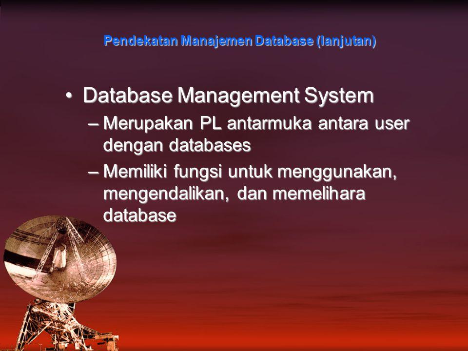 Pendekatan Manajemen Database (lanjutan) Database Management SystemDatabase Management System –Merupakan PL antarmuka antara user dengan databases –Memiliki fungsi untuk menggunakan, mengendalikan, dan memelihara database