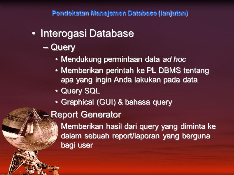 Interogasi DatabaseInterogasi Database –Query Mendukung permintaan data ad hocMendukung permintaan data ad hoc Memberikan perintah ke PL DBMS tentang apa yang ingin Anda lakukan pada dataMemberikan perintah ke PL DBMS tentang apa yang ingin Anda lakukan pada data Query SQLQuery SQL Graphical (GUI) & bahasa queryGraphical (GUI) & bahasa query –Report Generator Memberikan hasil dari query yang diminta ke dalam sebuah report/laporan yang berguna bagi userMemberikan hasil dari query yang diminta ke dalam sebuah report/laporan yang berguna bagi user Pendekatan Manajemen Database (lanjutan)