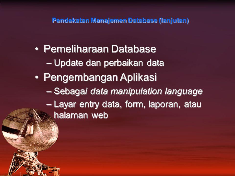 Pemeliharaan DatabasePemeliharaan Database –Update dan perbaikan data Pengembangan AplikasiPengembangan Aplikasi –Sebagai data manipulation language –Layar entry data, form, laporan, atau halaman web Pendekatan Manajemen Database (lanjutan)
