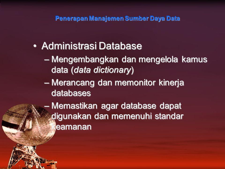 Penerapan Manajemen Sumber Daya Data Administrasi DatabaseAdministrasi Database –Mengembangkan dan mengelola kamus data (data dictionary) –Merancang dan memonitor kinerja databases –Memastikan agar database dapat digunakan dan memenuhi standar keamanan