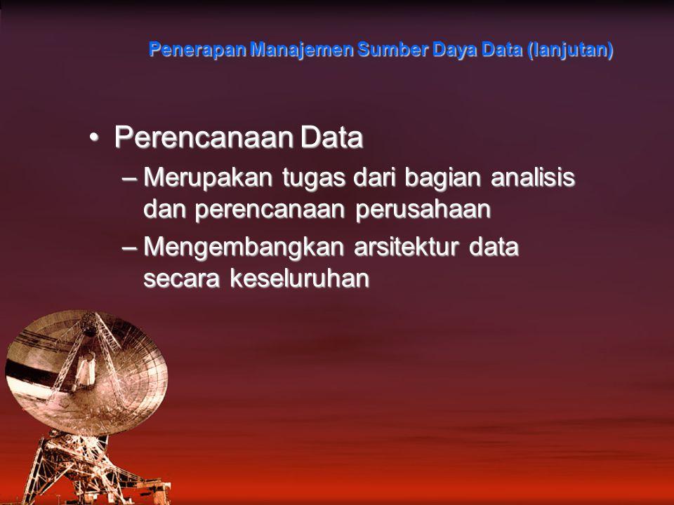 Penerapan Manajemen Sumber Daya Data (lanjutan) Perencanaan DataPerencanaan Data –Merupakan tugas dari bagian analisis dan perencanaan perusahaan –Mengembangkan arsitektur data secara keseluruhan