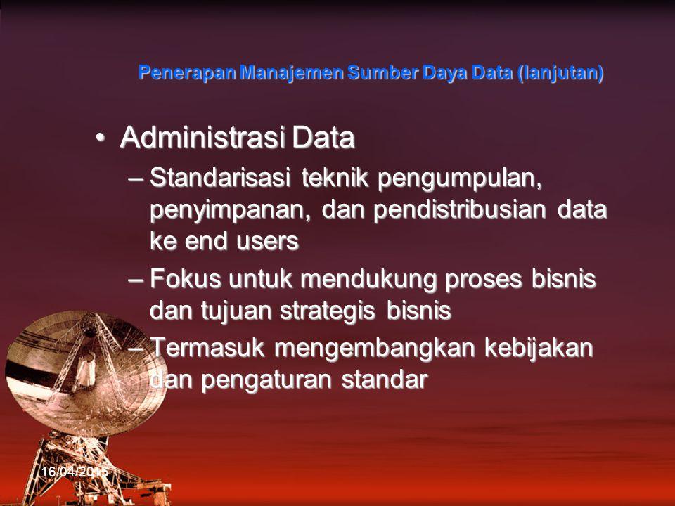 Administrasi DataAdministrasi Data –Standarisasi teknik pengumpulan, penyimpanan, dan pendistribusian data ke end users –Fokus untuk mendukung proses bisnis dan tujuan strategis bisnis –Termasuk mengembangkan kebijakan dan pengaturan standar 16/04/2015 Penerapan Manajemen Sumber Daya Data (lanjutan)