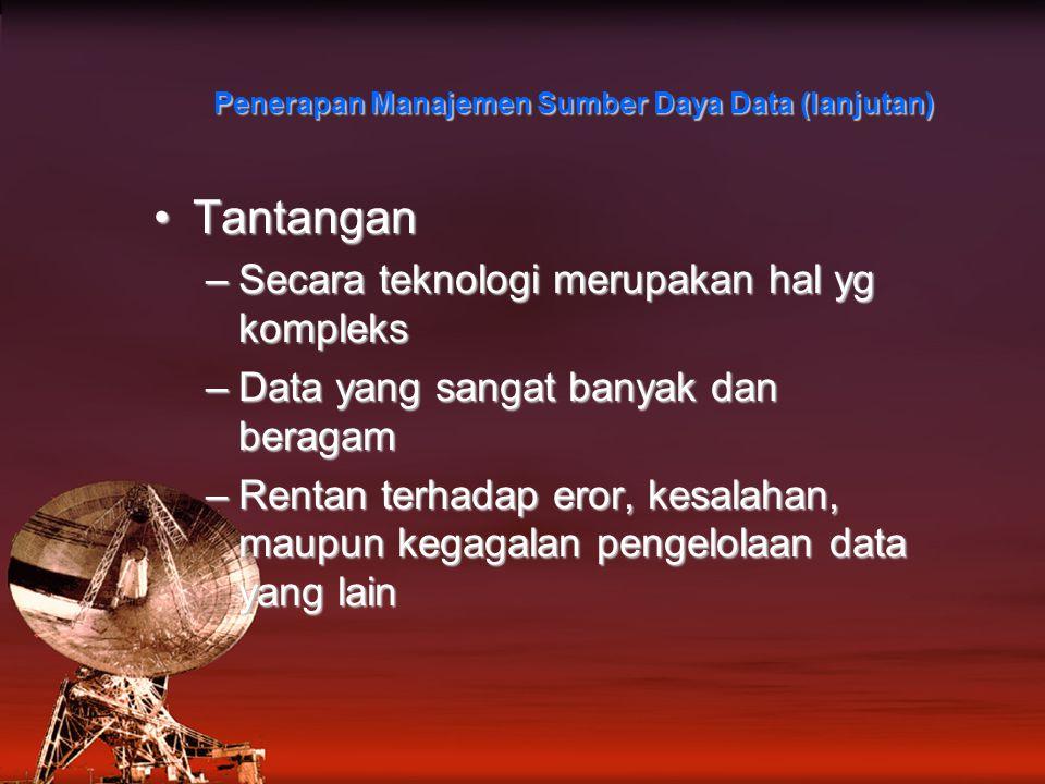TantanganTantangan –Secara teknologi merupakan hal yg kompleks –Data yang sangat banyak dan beragam –Rentan terhadap eror, kesalahan, maupun kegagalan pengelolaan data yang lain Penerapan Manajemen Sumber Daya Data (lanjutan)