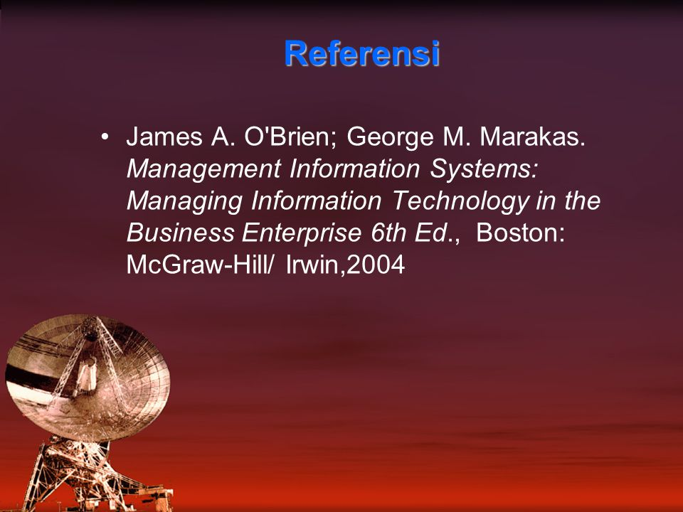 Referensi James A. O'Brien; George M. Marakas. Management Information Systems: Managing Information Technology in the Business Enterprise 6th Ed., Bos