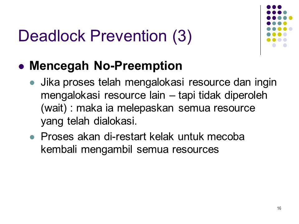 16 Deadlock Prevention (3) Mencegah No-Preemption Jika proses telah mengalokasi resource dan ingin mengalokasi resource lain – tapi tidak diperoleh (wait) : maka ia melepaskan semua resource yang telah dialokasi.