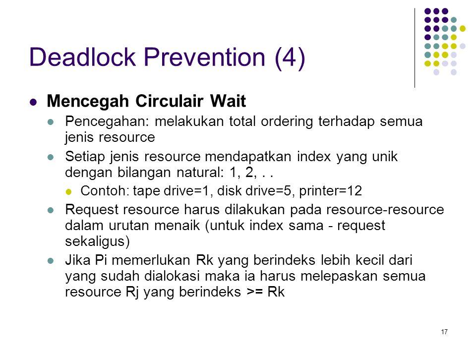 17 Deadlock Prevention (4) Mencegah Circulair Wait Pencegahan: melakukan total ordering terhadap semua jenis resource Setiap jenis resource mendapatkan index yang unik dengan bilangan natural: 1, 2,..