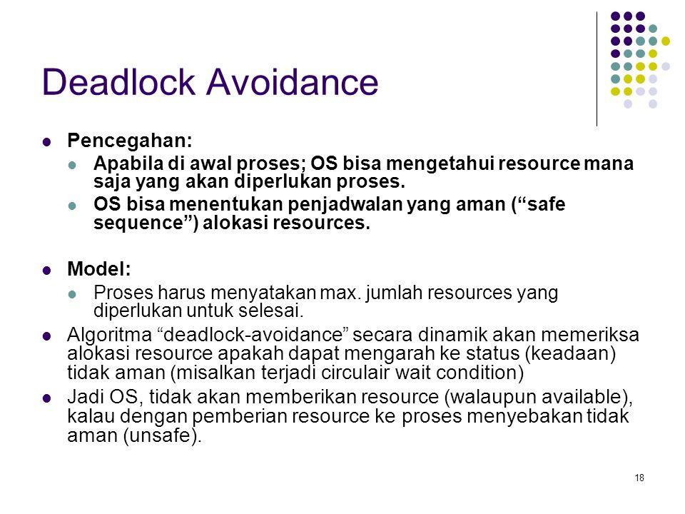18 Deadlock Avoidance Pencegahan: Apabila di awal proses; OS bisa mengetahui resource mana saja yang akan diperlukan proses.