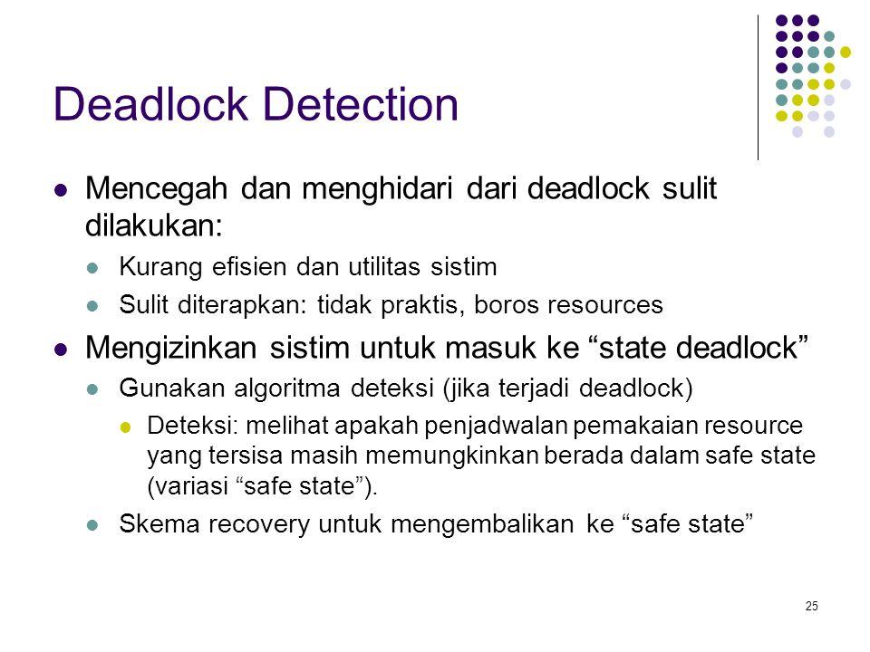 25 Deadlock Detection Mencegah dan menghidari dari deadlock sulit dilakukan: Kurang efisien dan utilitas sistim Sulit diterapkan: tidak praktis, boros resources Mengizinkan sistim untuk masuk ke state deadlock Gunakan algoritma deteksi (jika terjadi deadlock) Deteksi: melihat apakah penjadwalan pemakaian resource yang tersisa masih memungkinkan berada dalam safe state (variasi safe state ).