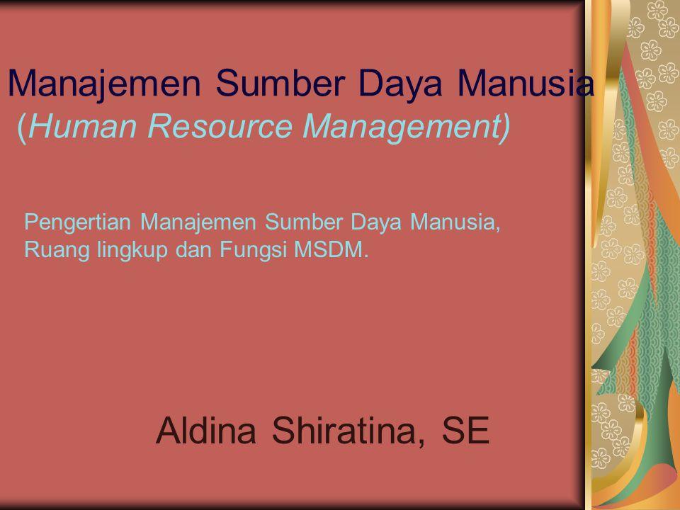 Manajemen Sumber Daya Manusia (Human Resource Management) Aldina Shiratina, SE Pengertian Manajemen Sumber Daya Manusia, Ruang lingkup dan Fungsi MSDM.