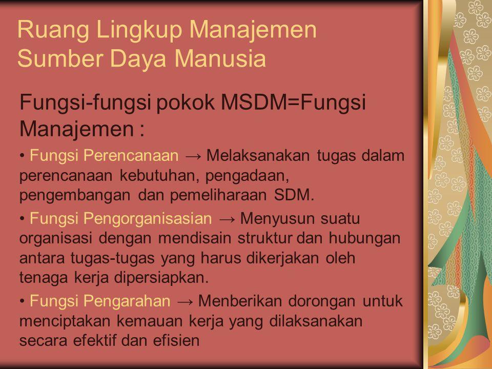 Ruang Lingkup Manajemen Sumber Daya Manusia Fungsi-fungsi pokok MSDM=Fungsi Manajemen : Fungsi Perencanaan → Melaksanakan tugas dalam perencanaan kebutuhan, pengadaan, pengembangan dan pemeliharaan SDM.