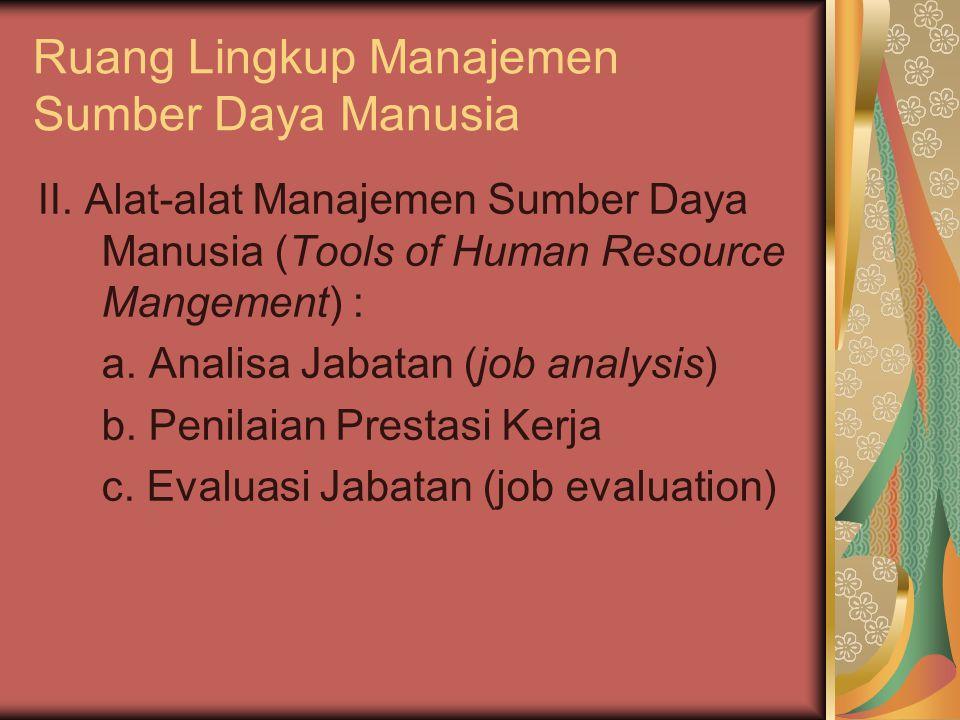 Ruang Lingkup Manajemen Sumber Daya Manusia II. Alat-alat Manajemen Sumber Daya Manusia (Tools of Human Resource Mangement) : a. Analisa Jabatan (job