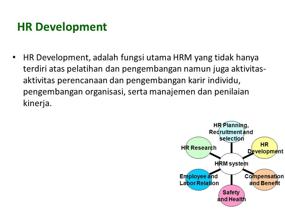 HR Development HR Development, adalah fungsi utama HRM yang tidak hanya terdiri atas pelatihan dan pengembangan namun juga aktivitas- aktivitas perencanaan dan pengembangan karir individu, pengembangan organisasi, serta manajemen dan penilaian kinerja.