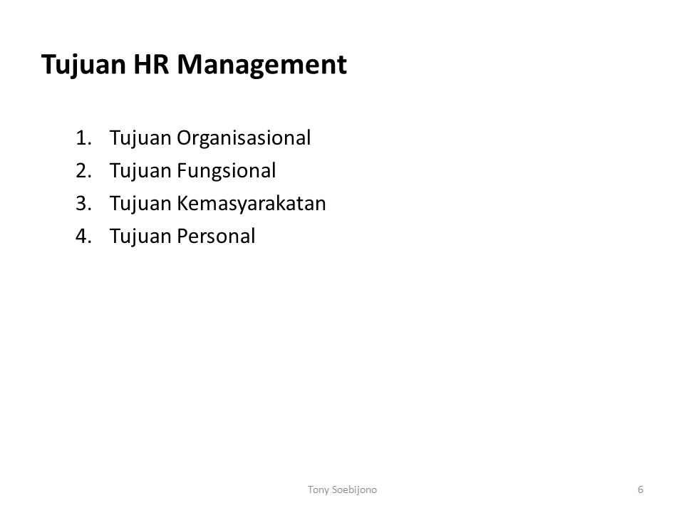 Tujuan HR Management 1.Tujuan Organisasional 2.Tujuan Fungsional 3.Tujuan Kemasyarakatan 4.Tujuan Personal Tony Soebijono6