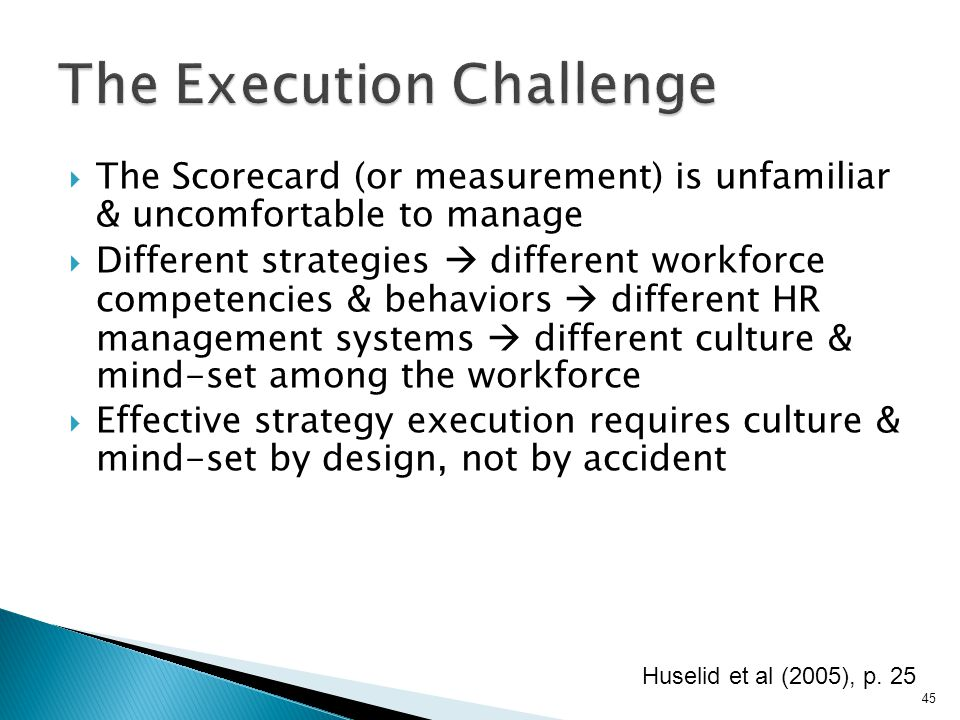  The Scorecard (or measurement) is unfamiliar & uncomfortable to manage  Different strategies  different workforce competencies & behaviors  different HR management systems  different culture & mind-set among the workforce  Effective strategy execution requires culture & mind-set by design, not by accident Huselid et al (2005), p.