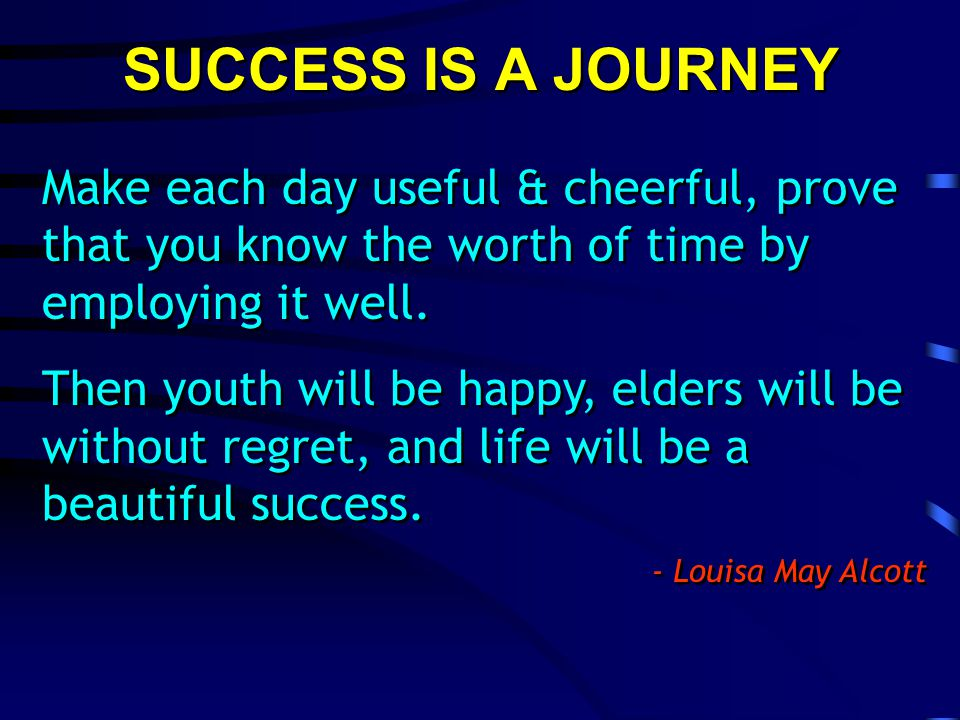 SUCCESS IS A JOURNEY Make each day useful & cheerful, prove that you know the worth of time by employing it well.