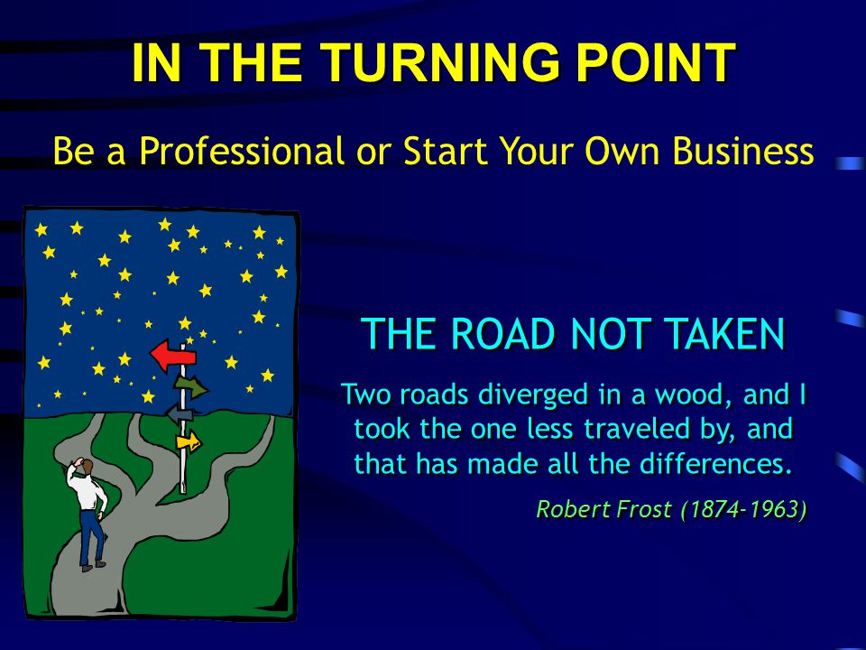 IN THE TURNING POINT Be a Professional or Start Your Own Business THE ROAD NOT TAKEN Two roads diverged in a wood, and I took the one less traveled by, and that has made all the differences.