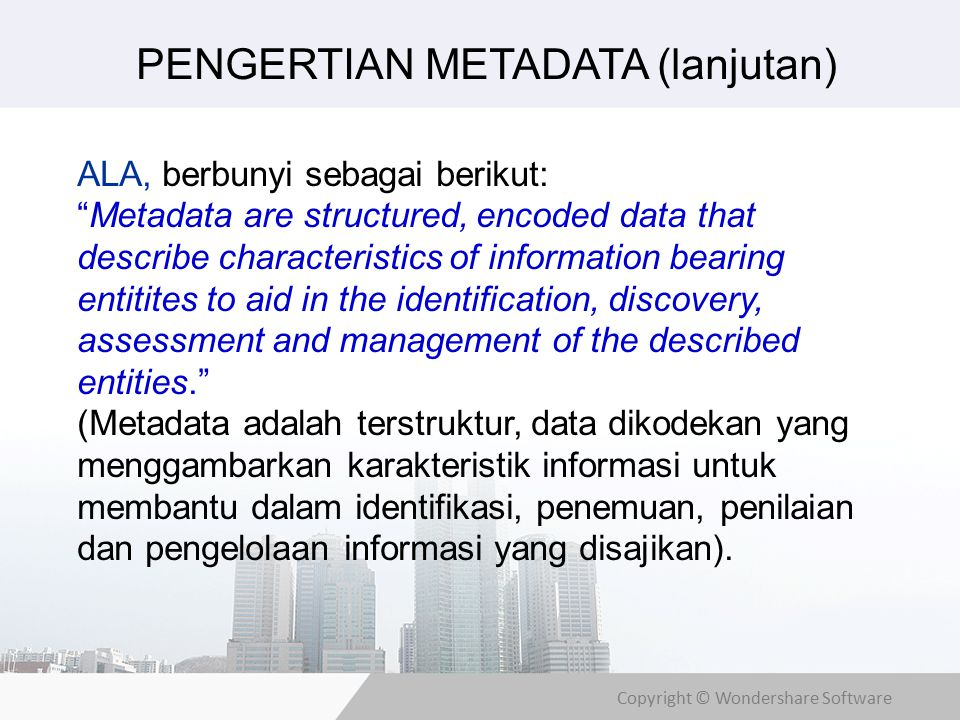 Copyright © Wondershare Software ALA, berbunyi sebagai berikut: Metadata are structured, encoded data that describe characteristics of information bearing entitites to aid in the identification, discovery, assessment and management of the described entities. (Metadata adalah terstruktur, data dikodekan yang menggambarkan karakteristik informasi untuk membantu dalam identifikasi, penemuan, penilaian dan pengelolaan informasi yang disajikan).