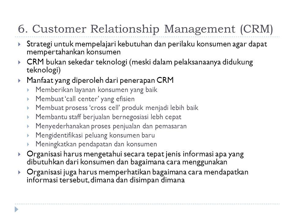 6. Customer Relationship Management (CRM)  Strategi untuk mempelajari kebutuhan dan perilaku konsumen agar dapat mempertahankan konsumen  CRM bukan