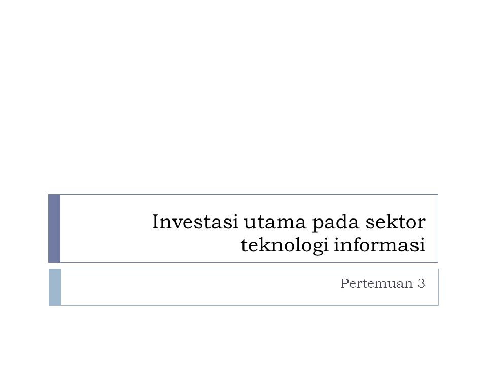 Investasi utama pada sektor teknologi informasi Pertemuan 3