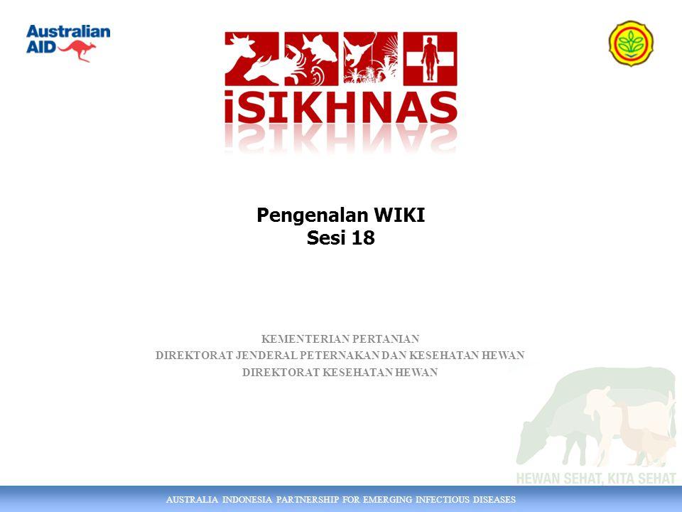 AUSTRALIA INDONESIA PARTNERSHIP FOR EMERGING INFECTIOUS DISEASES KEMENTERIAN PERTANIAN DIREKTORAT JENDERAL PETERNAKAN DAN KESEHATAN HEWAN DIREKTORAT KESEHATAN HEWAN Pengenalan WIKI Sesi 18