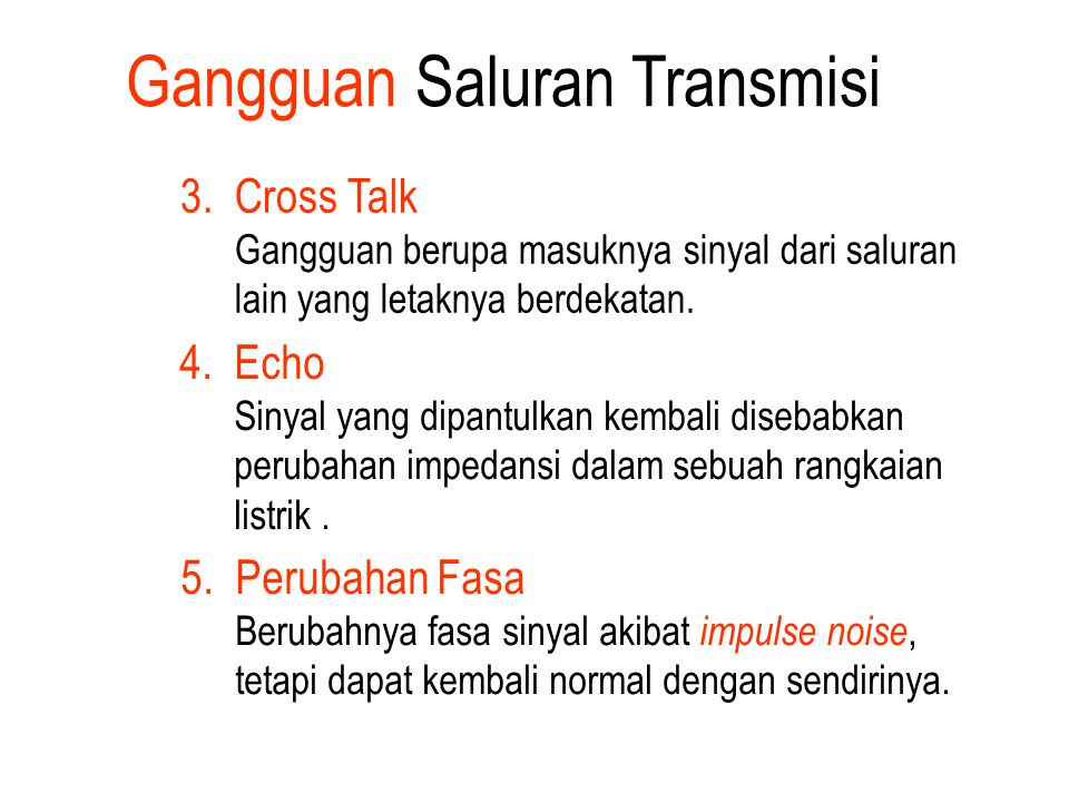 3. Cross Talk Gangguan berupa masuknya sinyal dari saluran lain yang letaknya berdekatan. 4. Echo Sinyal yang dipantulkan kembali disebabkan perubahan