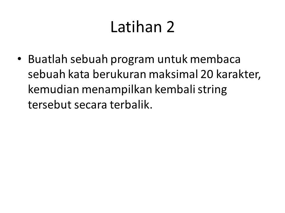Latihan 2 Buatlah sebuah program untuk membaca sebuah kata berukuran maksimal 20 karakter, kemudian menampilkan kembali string tersebut secara terbali