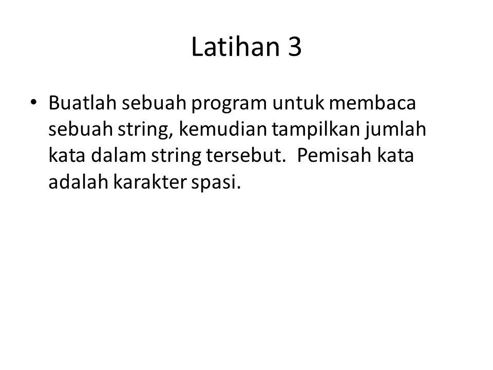 Latihan 3 Buatlah sebuah program untuk membaca sebuah string, kemudian tampilkan jumlah kata dalam string tersebut. Pemisah kata adalah karakter spasi