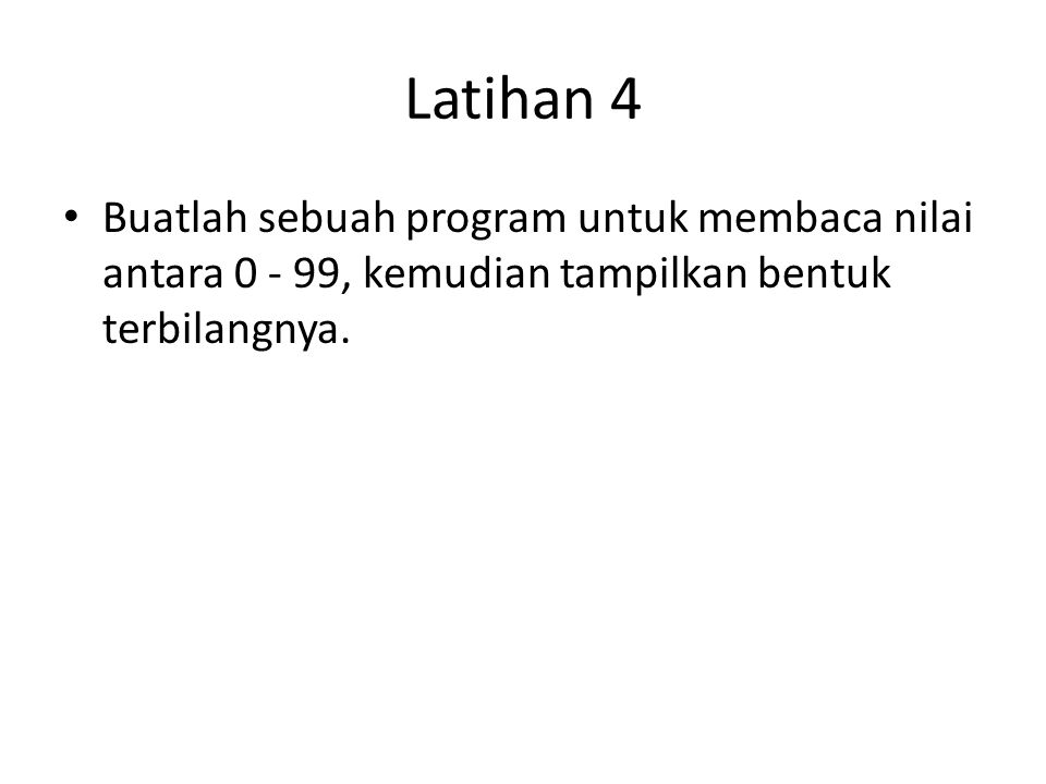 Latihan 4 Buatlah sebuah program untuk membaca nilai antara 0 - 99, kemudian tampilkan bentuk terbilangnya.