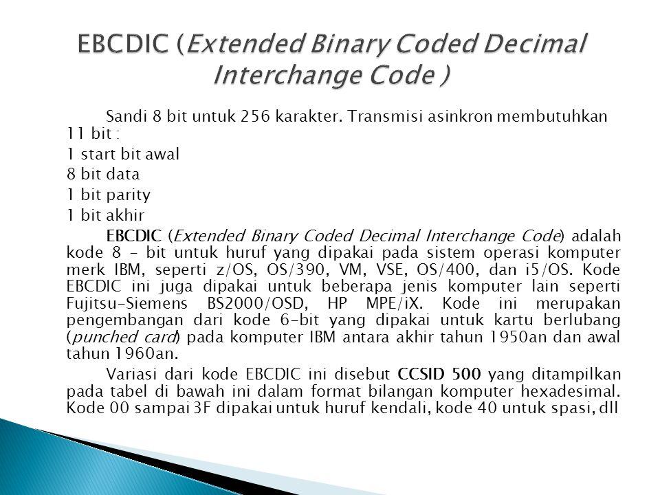 Sandi 8 bit untuk 256 karakter. Transmisi asinkron membutuhkan 11 bit : 1 start bit awal 8 bit data 1 bit parity 1 bit akhir EBCDIC (Extended Binary C