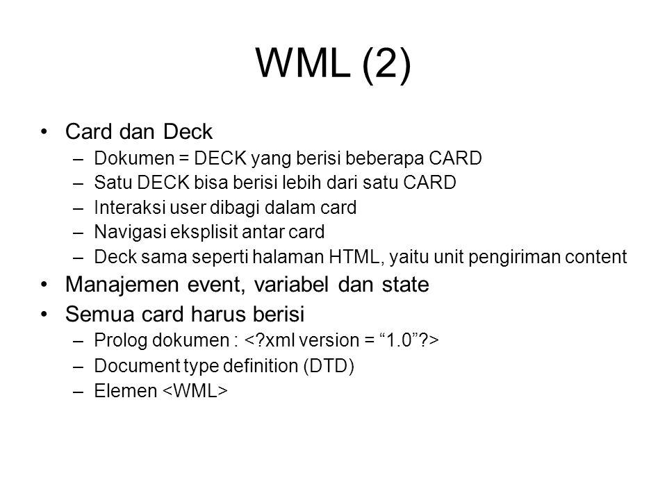 WML (2) Card dan Deck –Dokumen = DECK yang berisi beberapa CARD –Satu DECK bisa berisi lebih dari satu CARD –Interaksi user dibagi dalam card –Navigasi eksplisit antar card –Deck sama seperti halaman HTML, yaitu unit pengiriman content Manajemen event, variabel dan state Semua card harus berisi –Prolog dokumen : –Document type definition (DTD) –Elemen
