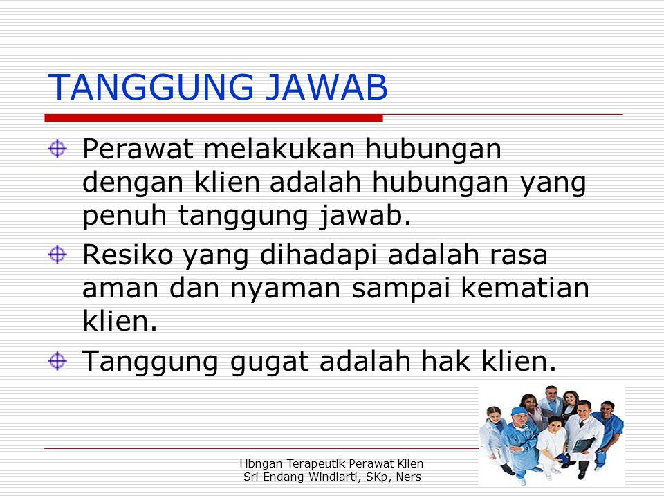 Hbngan Terapeutik Perawat Klien Sri Endang Windiarti, SKp, Ners TANGGUNG JAWAB Perawat melakukan hubungan dengan klien adalah hubungan yang penuh tanggung jawab.