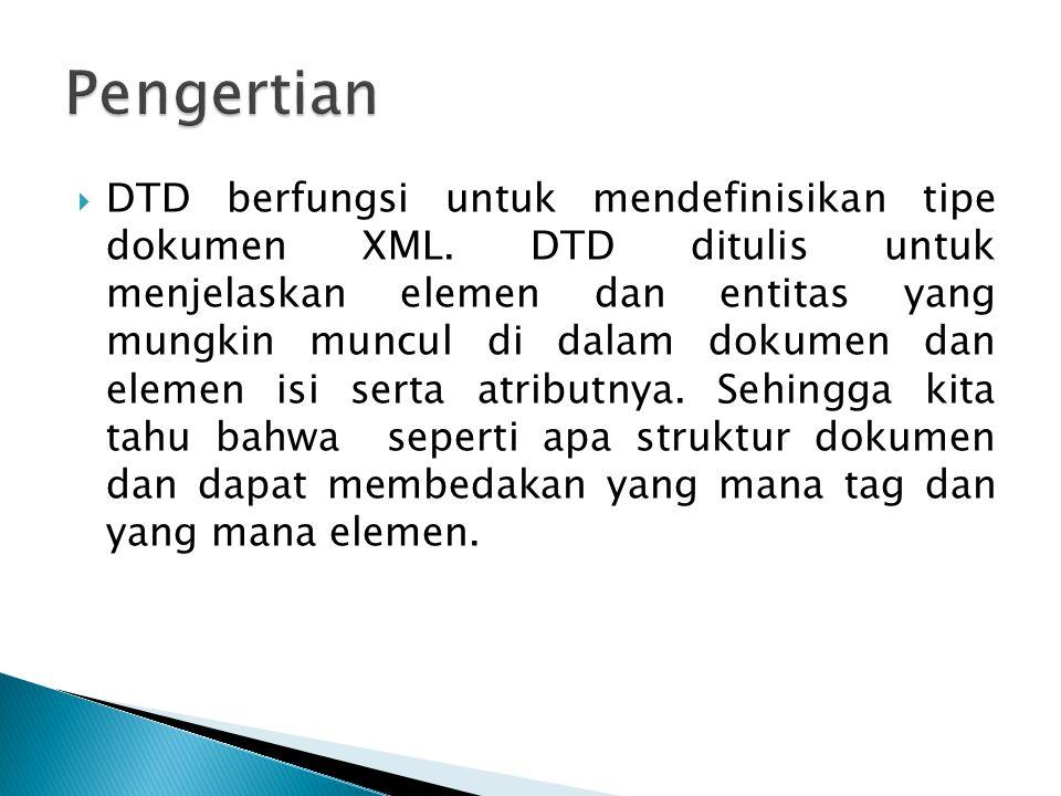  DTD digunakan untuk mendeklarasikan semua elemen dan atribut yang akan digunakan pada dokumen XML  DTD dibuat untuk memeriksa kevalid-an sebuah dokumen XML, apakan dokumen XML yang dibuat sudah mengacu pada DTD yang ada.